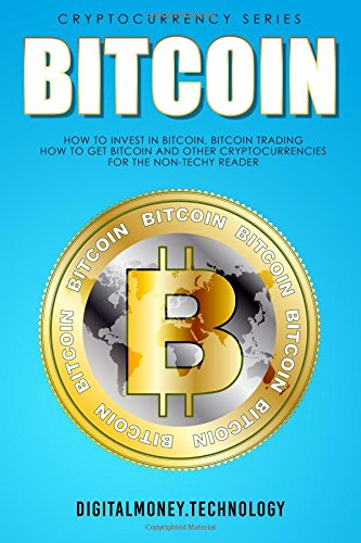Bitcoin: How To Invest In Bitcoin, Bitcoin Trading - How To Get Bitcoin And Other Cryptocurrencies For The Non-Techy Reader