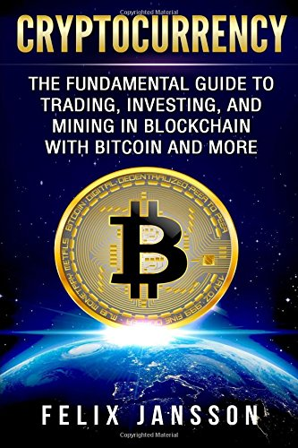 Cryptocurrency: The Fundamental Guide to Trading, Investing, and Mining in Blockchain with Bitcoin and more (Bitcoin, Ethereum, Litecoin, Ripple, Band 1)